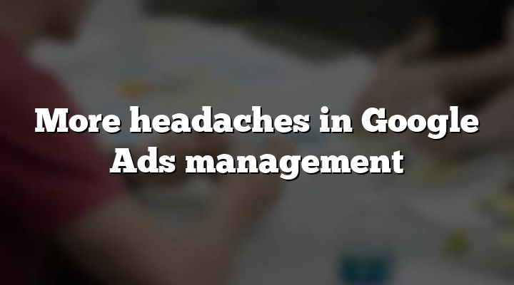 More headaches in Google Ads management