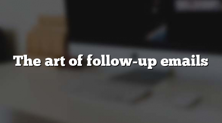 The art of follow-up emails